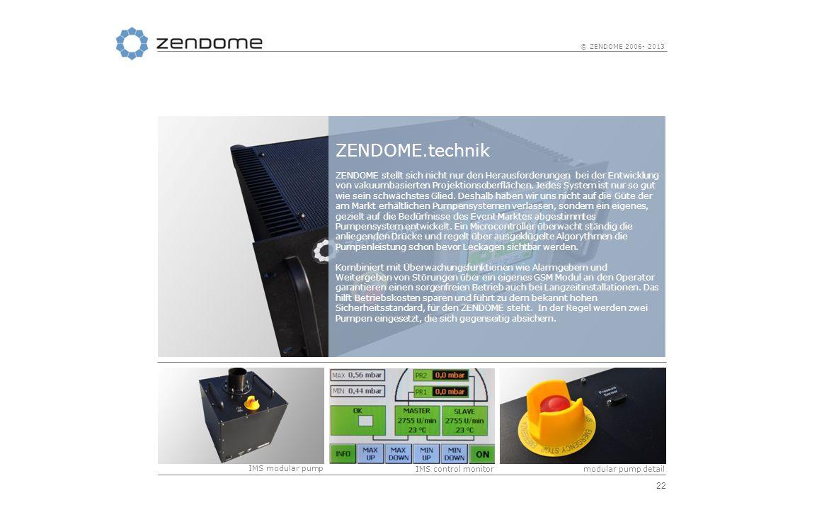 22 © ZENDOME 2006- 2013 ZENDOME.technik ZENDOME stellt sich nicht nur den Herausforderungen bei der Entwicklung von vakuumbasierten Projektionsoberflä