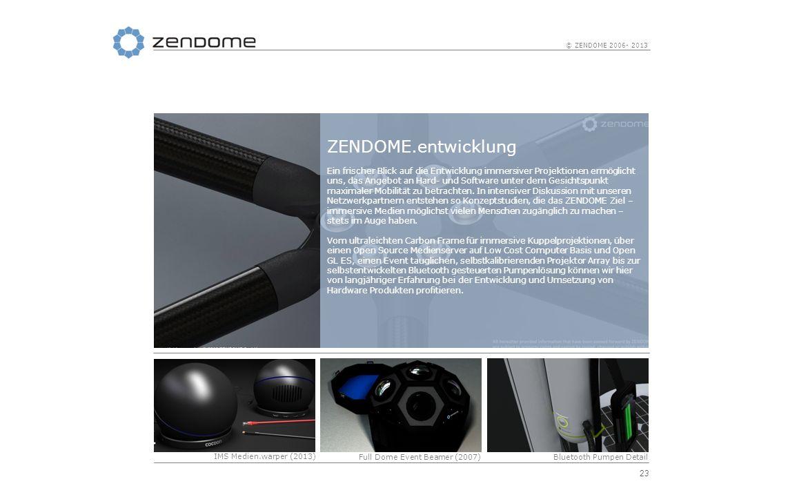 23 © ZENDOME 2006- 2013 ZENDOME.entwicklung Ein frischer Blick auf die Entwicklung immersiver Projektionen ermöglicht uns, das Angebot an Hard- und So