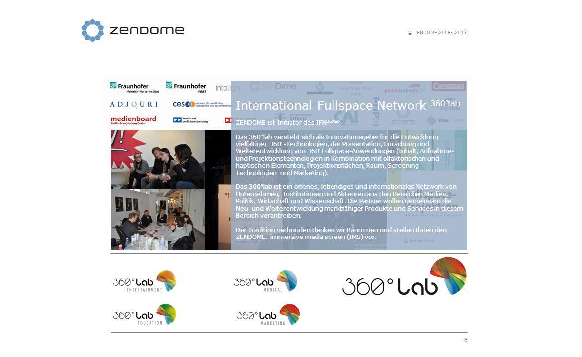 6 © ZENDOME 2006- 2013 International Fullspace Network 360°lab ZENDOME ist Initiator des IFN 360lab Das 360°lab versteht sich als Innovationsgeber für