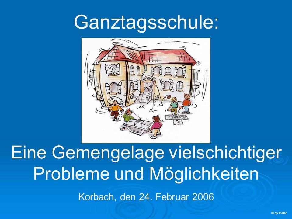 Ganztagsschule: Eine Gemengelage vielschichtiger Probleme und Möglichkeiten Korbach, den 24. Februar 2006 © by HaKo