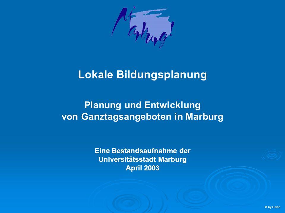 Lokale Bildungsplanung Planung und Entwicklung von Ganztagsangeboten in Marburg Eine Bestandsaufnahme der Universitätsstadt Marburg April 2003 © by Ha
