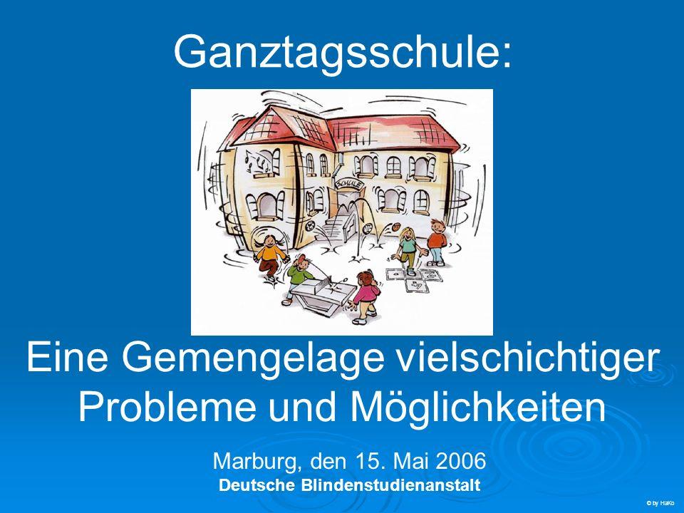 Ganztagsschule: Eine Gemengelage vielschichtiger Probleme und Möglichkeiten Marburg, den 15. Mai 2006 Deutsche Blindenstudienanstalt © by HaKo