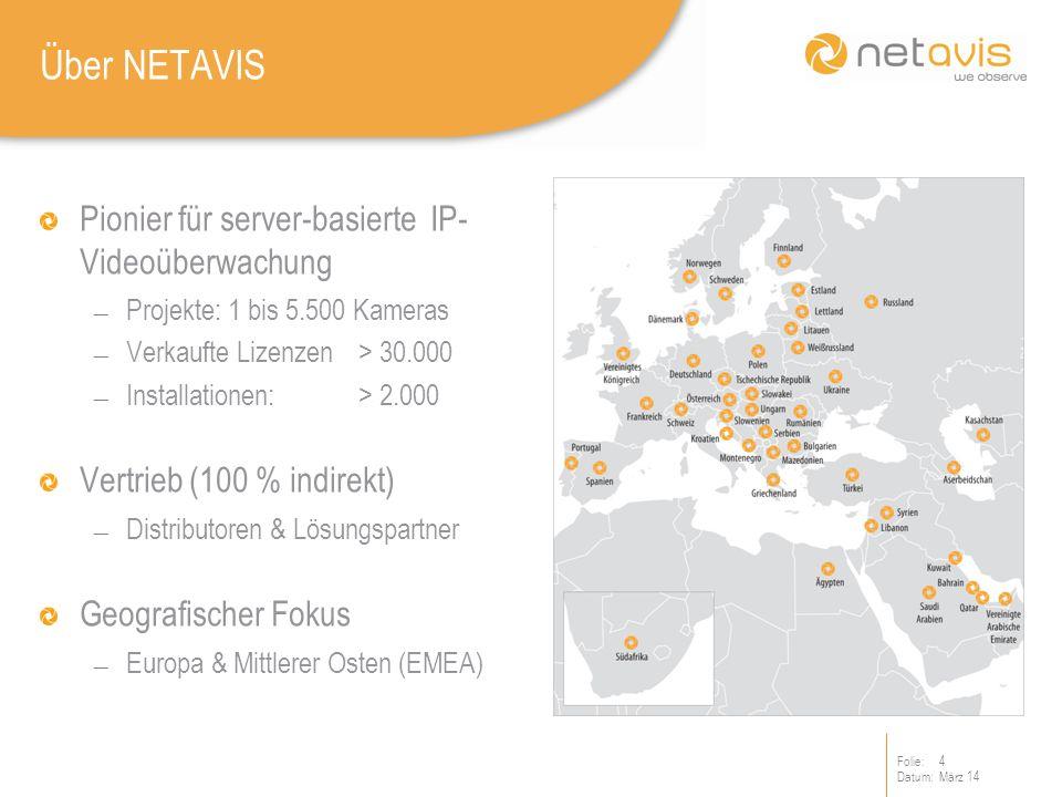 Folie:4 Datum:März 14 Über NETAVIS Pionier für server-basierte IP- Videoüberwachung Projekte: 1 bis 5.500 Kameras Verkaufte Lizenzen > 30.000 Installationen: > 2.000 Vertrieb (100 % indirekt) Distributoren & Lösungspartner Geografischer Fokus Europa & Mittlerer Osten (EMEA)