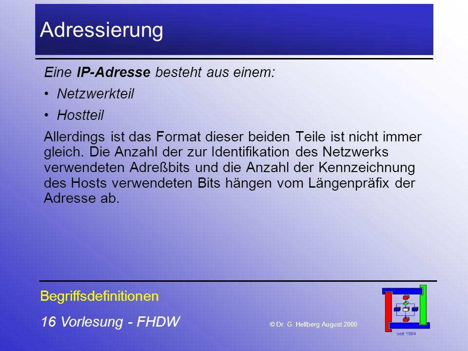 16 Vorlesung - FHDW © Dr. G. Hellberg August 2000 Adressierung Eine IP-Adresse besteht aus einem: Netzwerkteil Hostteil Allerdings ist das Format dies