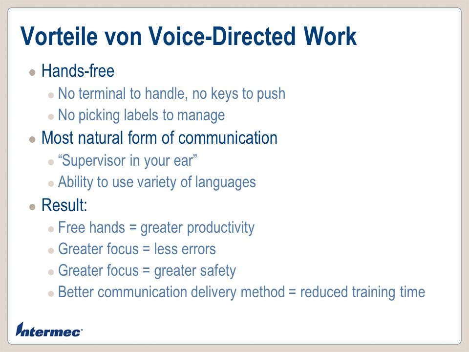 Vorteile von Voice-Directed Work Hands-free No terminal to handle, no keys to push No picking labels to manage Most natural form of communication Supe