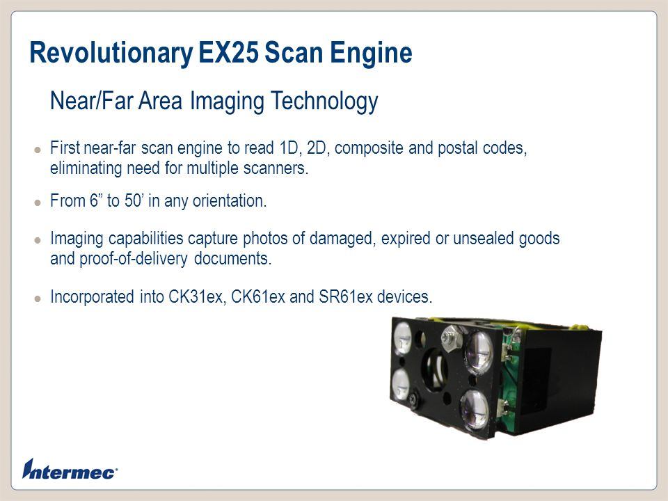 Revolutionary EX25 Scan Engine Near/Far Area Imaging Technology First near-far scan engine to read 1D, 2D, composite and postal codes, eliminating nee
