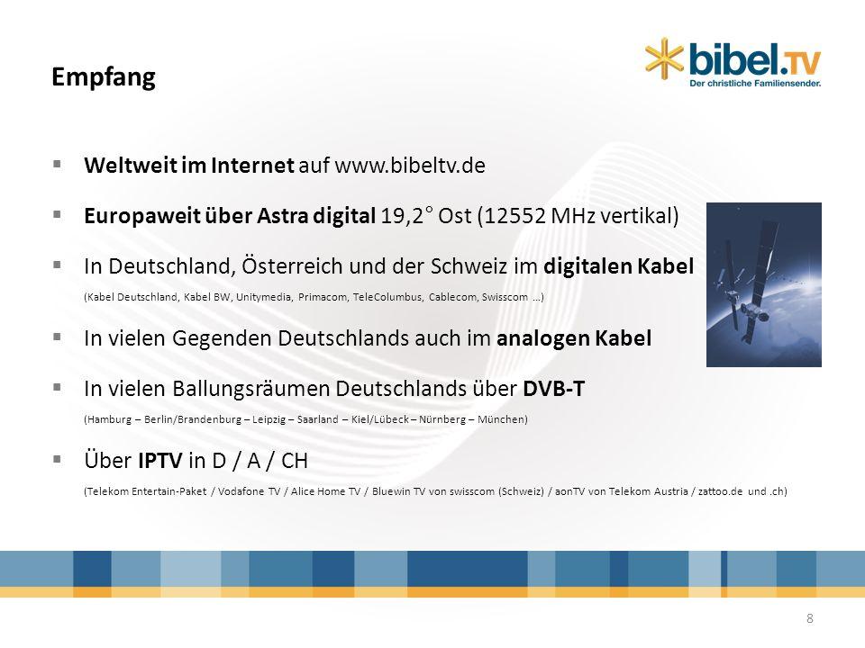 Empfang 8 Weltweit im Internet auf www.bibeltv.de Europaweit über Astra digital 19,2° Ost (12552 MHz vertikal) In Deutschland, Österreich und der Schw