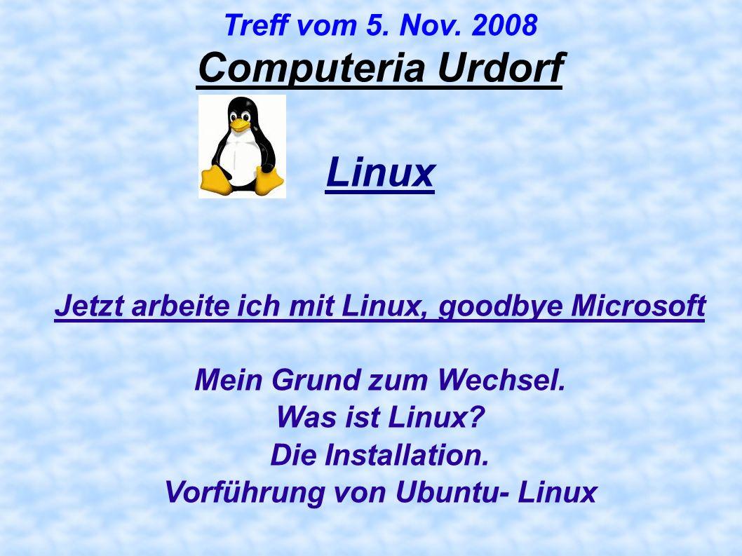 Computeria Urdorf Treff vom 5. Nov. 2008 Linux Jetzt arbeite ich mit Linux, goodbye Microsoft Mein Grund zum Wechsel. Was ist Linux? Die Installation.