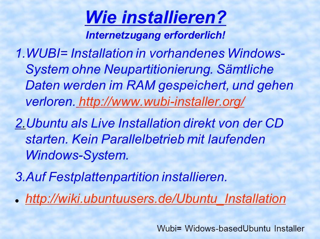 Wie installieren? Internetzugang erforderlich! 1.WUBI= Installation in vorhandenes Windows- System ohne Neupartitionierung. Sämtliche Daten werden im