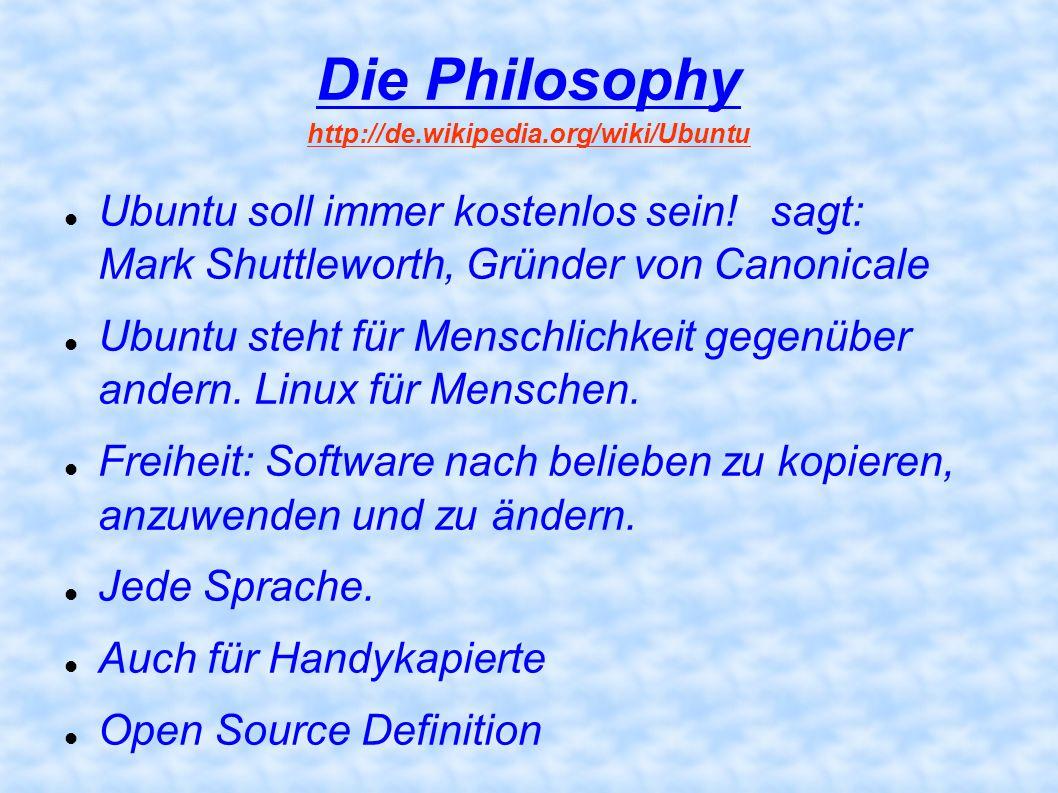 Die Philosophy http://de.wikipedia.org/wiki/Ubuntu http://de.wikipedia.org/wiki/Ubuntu Ubuntu soll immer kostenlos sein! sagt: Mark Shuttleworth, Grün