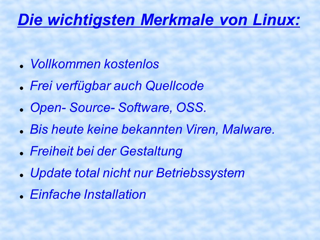 Die wichtigsten Merkmale von Linux: Vollkommen kostenlos Frei verfügbar auch Quellcode Open- Source- Software, OSS. Bis heute keine bekannten Viren, M