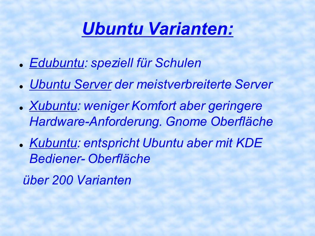 Ubuntu Varianten: Edubuntu: speziell für Schulen Ubuntu Server der meistverbreiterte Server Xubuntu: weniger Komfort aber geringere Hardware-Anforderu