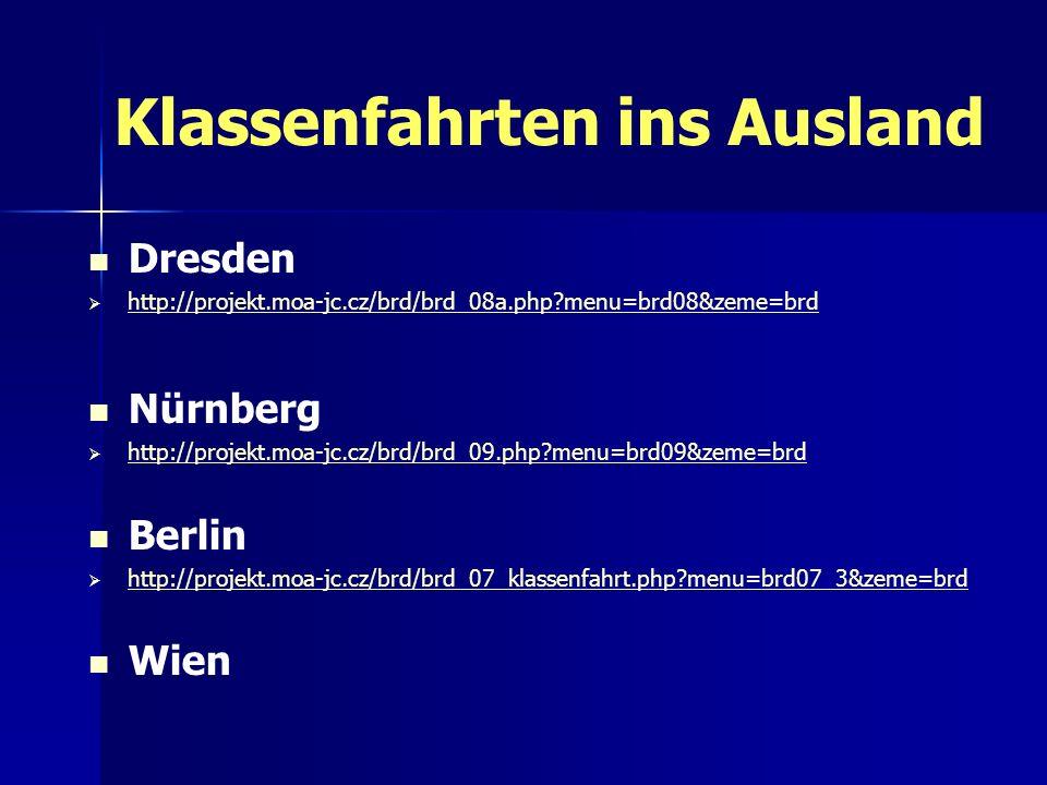 Klassenfahrten ins Ausland Dresden http://projekt.moa-jc.cz/brd/brd_08a.php?menu=brd08&zeme=brd Nürnberg http://projekt.moa-jc.cz/brd/brd_09.php?menu=brd09&zeme=brd Berlin http://projekt.moa-jc.cz/brd/brd_07_klassenfahrt.php?menu=brd07_3&zeme=brd Wien