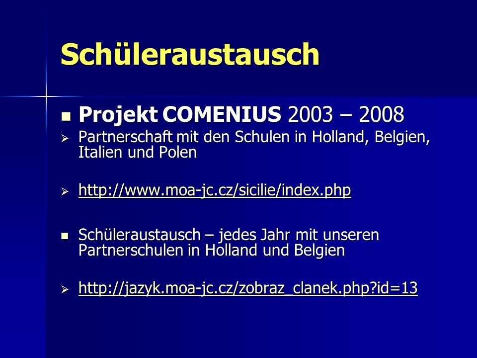 Schüleraustausch Projekt COMENIUS 2003 – 2008 Projekt COMENIUS 2003 – 2008 Partnerschaft mit den Schulen in Holland, Belgien, Italien und Polen Partnerschaft mit den Schulen in Holland, Belgien, Italien und Polen http://www.moa-jc.cz/sicilie/index.php http://www.moa-jc.cz/sicilie/index.php http://www.moa-jc.cz/sicilie/index.php Schüleraustausch – jedes Jahr mit unseren Partnerschulen in Holland und Belgien Schüleraustausch – jedes Jahr mit unseren Partnerschulen in Holland und Belgien http://jazyk.moa-jc.cz/zobraz_clanek.php?id=13 http://jazyk.moa-jc.cz/zobraz_clanek.php?id=13 http://jazyk.moa-jc.cz/zobraz_clanek.php?id=13