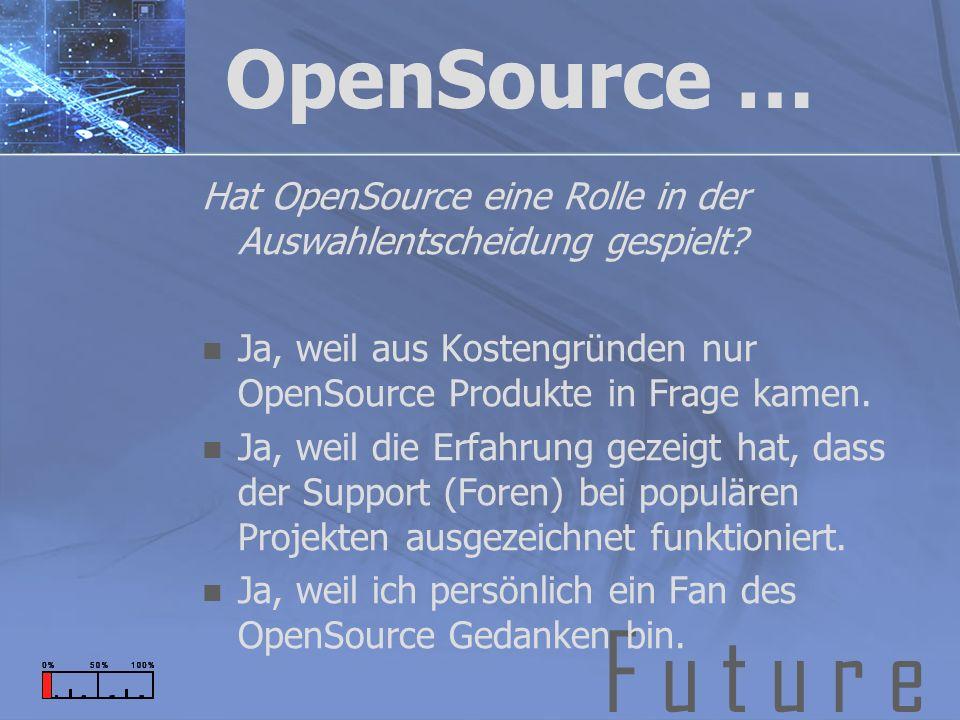 F u t u r e OpenSource … Hat OpenSource eine Rolle in der Auswahlentscheidung gespielt? Ja, weil aus Kostengründen nur OpenSource Produkte in Frage ka