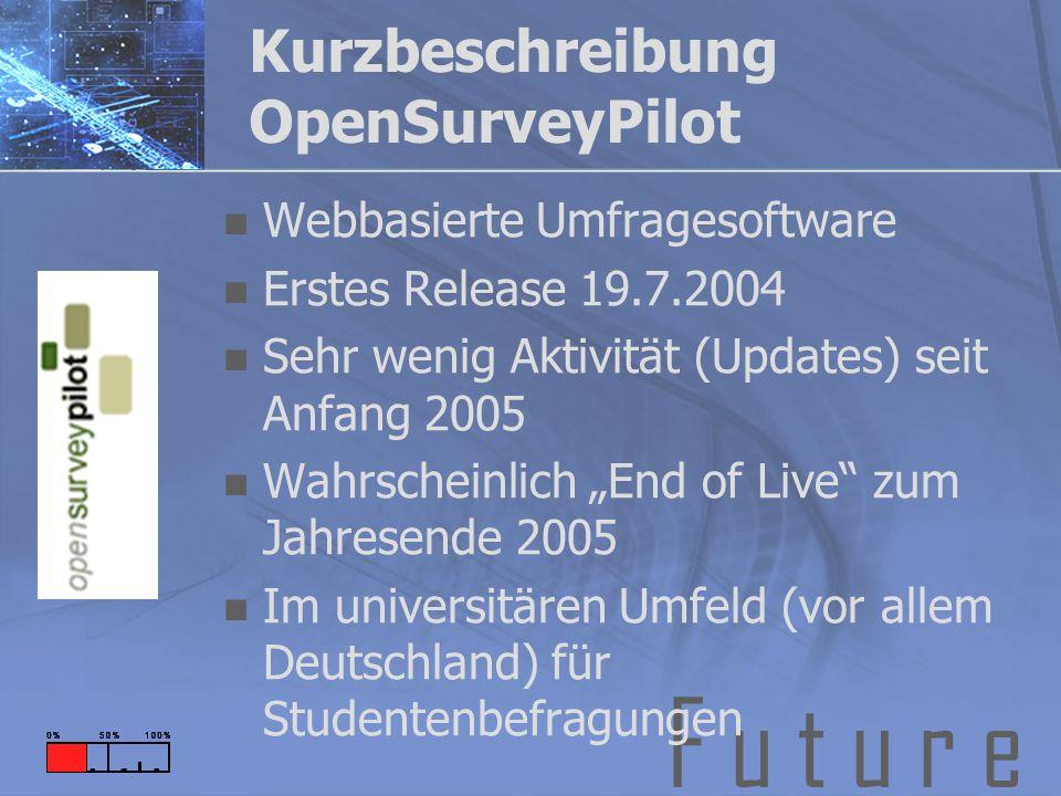 F u t u r e Kurzbeschreibung OpenSurveyPilot Webbasierte Umfragesoftware Erstes Release 19.7.2004 Sehr wenig Aktivität (Updates) seit Anfang 2005 Wahrscheinlich End of Live zum Jahresende 2005 Im universitären Umfeld (vor allem Deutschland) für Studentenbefragungen