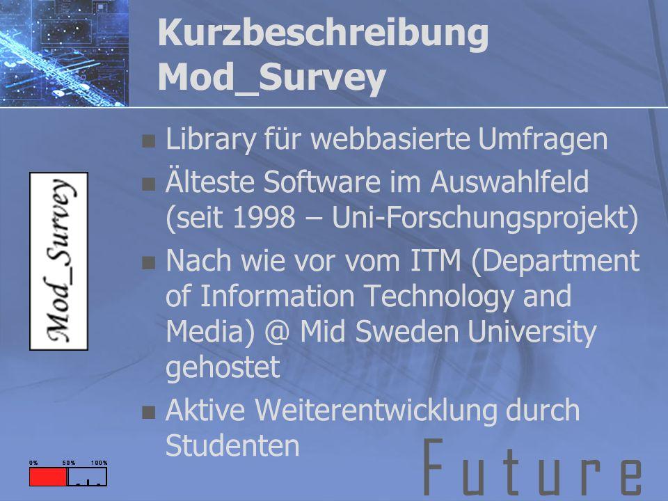 F u t u r e Kurzbeschreibung Mod_Survey Library für webbasierte Umfragen Älteste Software im Auswahlfeld (seit 1998 – Uni-Forschungsprojekt) Nach wie