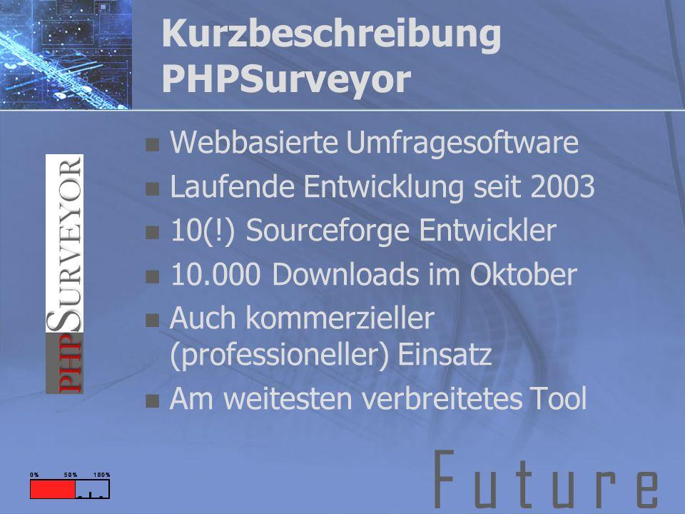F u t u r e Kurzbeschreibung PHPSurveyor Webbasierte Umfragesoftware Laufende Entwicklung seit 2003 10(!) Sourceforge Entwickler 10.000 Downloads im Oktober Auch kommerzieller (professioneller) Einsatz Am weitesten verbreitetes Tool