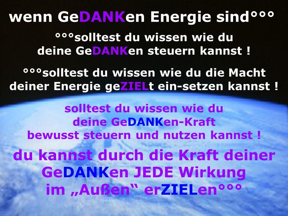 wenn GeDANKen Energie sind°°° °°°solltest du wissen wie du deine GeDANKen steuern kannst ! °°°solltest du wissen wie du die Macht deiner Energie geZIE