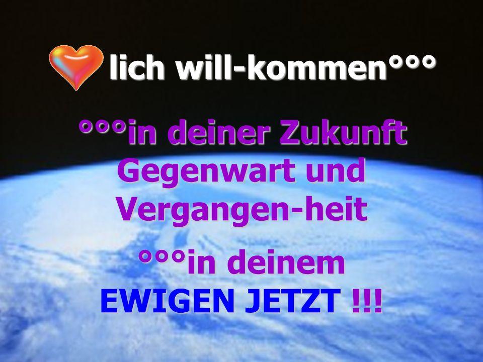 lich will-kommen°°° lich will-kommen°°° °°°in deiner Zukunft Gegenwart und Vergangen-heit °°°in deinem EWIGEN JETZT !!!