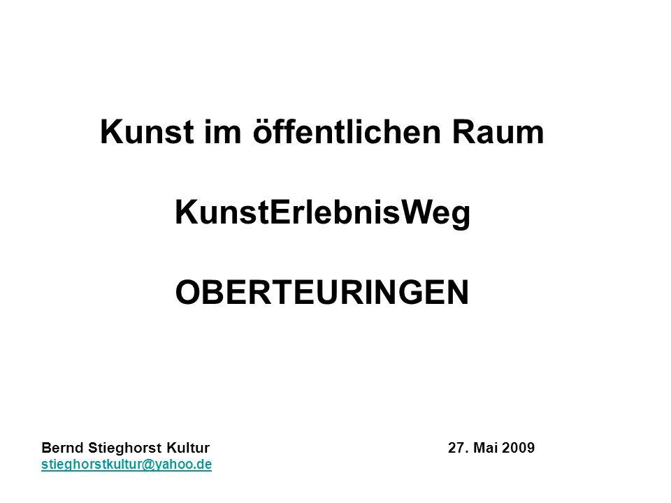 Kunst im öffentlichen Raum KunstErlebnisWeg OBERTEURINGEN Bernd Stieghorst Kultur 27. Mai 2009 stieghorstkultur@yahoo.de
