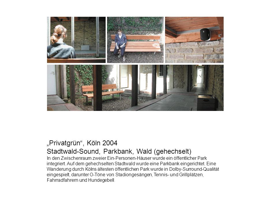 Privatgrün, Köln 2004 Stadtwald-Sound, Parkbank, Wald (gehechselt) In den Zwischenraum zweier Ein-Personen-Häuser wurde ein öffentlicher Park integrie