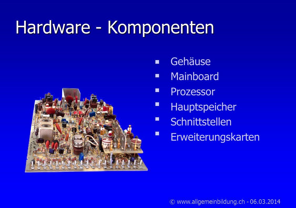 © www.allgemeinbildung.ch - 06.03.2014 Hardware - Komponenten Gehäuse Mainboard Prozessor Hauptspeicher Schnittstellen Erweiterungskarten