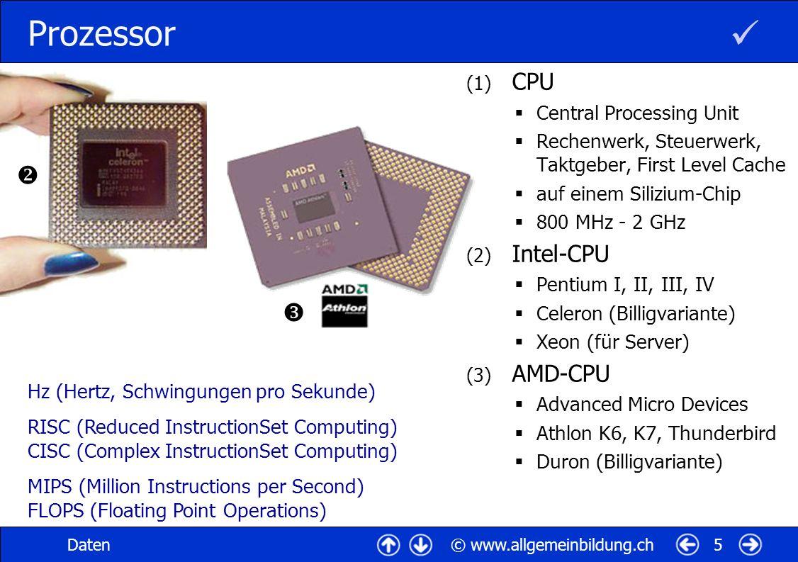 © www.allgemeinbildung.chDaten6 Hauptspeicher (1) Cache-Zwischenspeicher SRAM (Static RAM) aus festen Schaltungen, ultraschnell, sehr teuer L1C (First Level Cache, in CPU) L2C (Second Level Cache) (2) Arbeitsspeicher DRAM (Dynamic RAM) aus Kondensatoren 128 - 512 MByte-Module (3) ROM onboard Speicherort des BIOS PROM (Programmable ROM) EPROM (Erasable PROM) EEPROM (Electrically EPROM) RAM (Random Access Memory, wahlfreier, flüchtiger Speicher) ROM (Read Only Memory, Nurlese- / Festwertspeicher) BIOS (Basic Input/Output System)