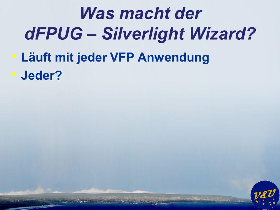 Was macht der dFPUG – Silverlight Wizard * Läuft mit jeder VFP Anwendung * Jeder