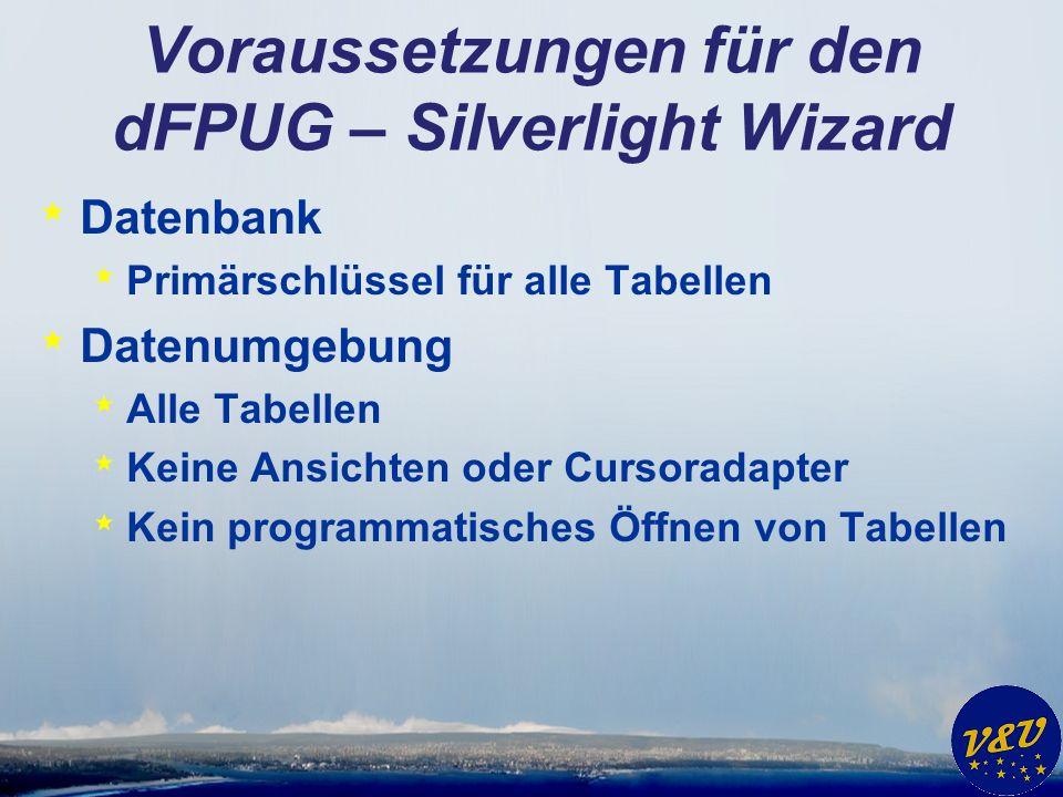 Voraussetzungen für den dFPUG – Silverlight Wizard * Datenbank * Primärschlüssel für alle Tabellen * Datenumgebung * Alle Tabellen * Keine Ansichten oder Cursoradapter * Kein programmatisches Öffnen von Tabellen