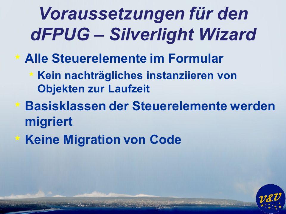 Voraussetzungen für den dFPUG – Silverlight Wizard * Alle Steuerelemente im Formular * Kein nachträgliches instanziieren von Objekten zur Laufzeit * Basisklassen der Steuerelemente werden migriert * Keine Migration von Code