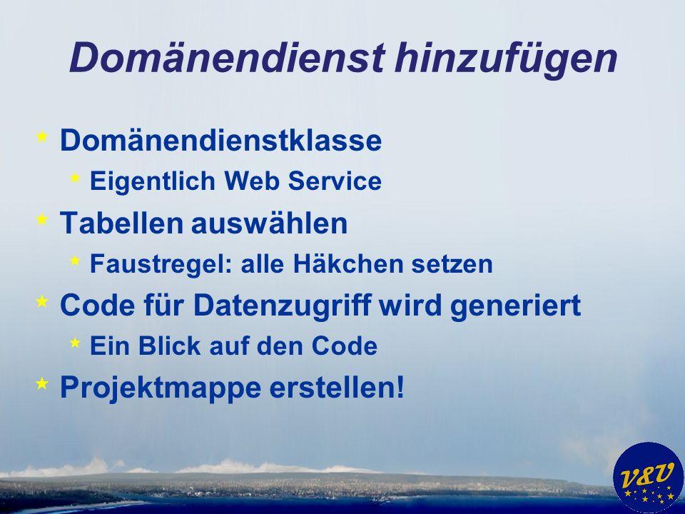 Domänendienst hinzufügen * Domänendienstklasse * Eigentlich Web Service * Tabellen auswählen * Faustregel: alle Häkchen setzen * Code für Datenzugriff wird generiert * Ein Blick auf den Code * Projektmappe erstellen!