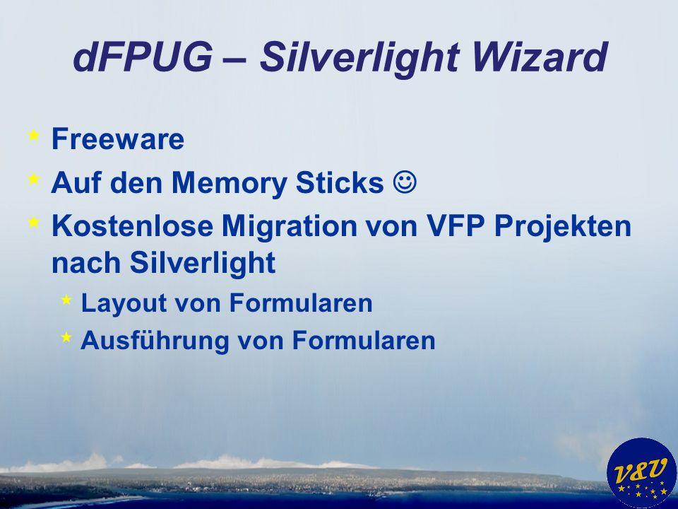 dFPUG – Silverlight Wizard * Freeware * Auf den Memory Sticks * Kostenlose Migration von VFP Projekten nach Silverlight * Layout von Formularen * Ausführung von Formularen
