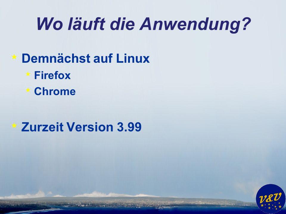 Wo läuft die Anwendung * Demnächst auf Linux * Firefox * Chrome * Zurzeit Version 3.99