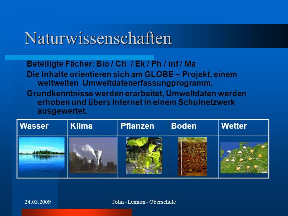 24.03.2009John - Lennon - Oberschule Naturwissenschaften Beteiligte Fächer: Bio / Ch / Ek / Ph / Inf / Ma Die Inhalte orientieren sich am GLOBE – Projekt, einem weltweiten Umweltdatenerfassungprogramm.