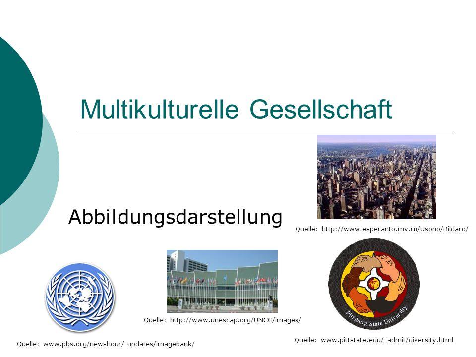 Multikulturelle Gesellschaft Abbildungsdarstellung Quelle: www.pittstate.edu/ admit/diversity.html Quelle: www.pbs.org/newshour/ updates/imagebank/ Quelle: http://www.unescap.org/UNCC/images/ Quelle: http://www.esperanto.mv.ru/Usono/Bildaro/
