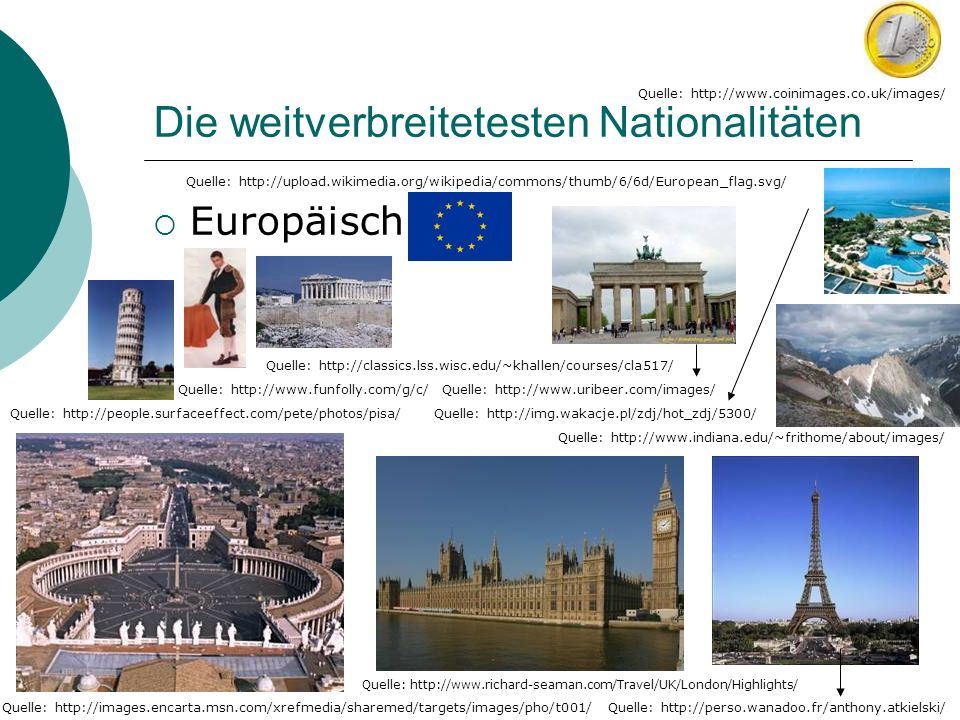 Die weitverbreitetesten Nationalitäten Europäisch Quelle: http://upload.wikimedia.org/wikipedia/commons/thumb/6/6d/European_flag.svg/ Quelle: http://www.funfolly.com/g/c/ Quelle: http://images.encarta.msn.com/xrefmedia/sharemed/targets/images/pho/t001/ Quelle: http://www.coinimages.co.uk/images/ Quelle: http://perso.wanadoo.fr/anthony.atkielski/ Quelle: http://www.richard-seaman.com/Travel/UK/London/Highlights/ Quelle: http://people.surfaceeffect.com/pete/photos/pisa/ Quelle: http://www.indiana.edu/~frithome/about/images/ Quelle: http://classics.lss.wisc.edu/~khallen/courses/cla517/ Quelle: http://img.wakacje.pl/zdj/hot_zdj/5300/ Quelle: http://www.uribeer.com/images/
