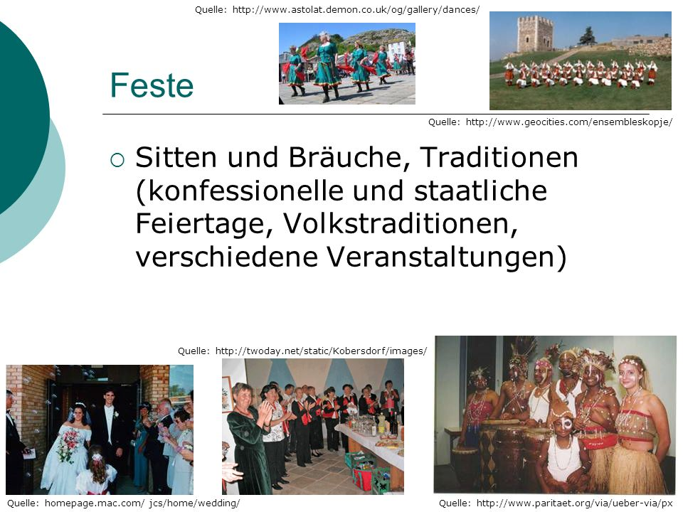 Feste Sitten und Bräuche, Traditionen (konfessionelle und staatliche Feiertage, Volkstraditionen, verschiedene Veranstaltungen) Quelle: http://www.paritaet.org/via/ueber-via/pxQuelle: homepage.mac.com/ jcs/home/wedding/ Quelle: http://www.geocities.com/ensembleskopje/ Quelle: http://www.astolat.demon.co.uk/og/gallery/dances/ Quelle: http://twoday.net/static/Kobersdorf/images/