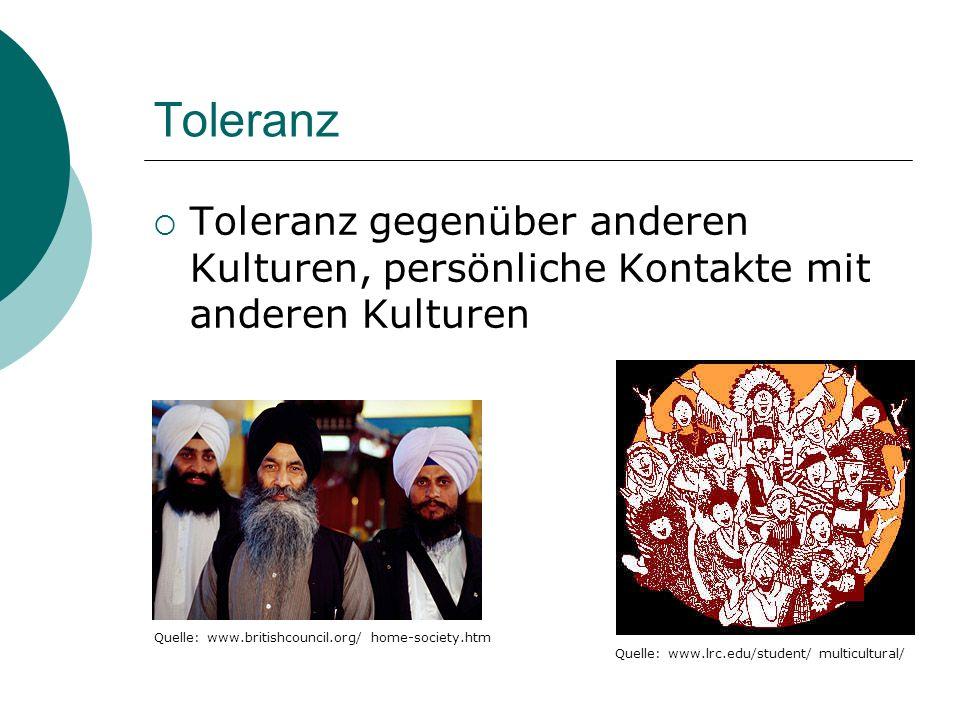 Toleranz Toleranz gegenüber anderen Kulturen, persönliche Kontakte mit anderen Kulturen Quelle: www.lrc.edu/student/ multicultural/ Quelle: www.britishcouncil.org/ home-society.htm
