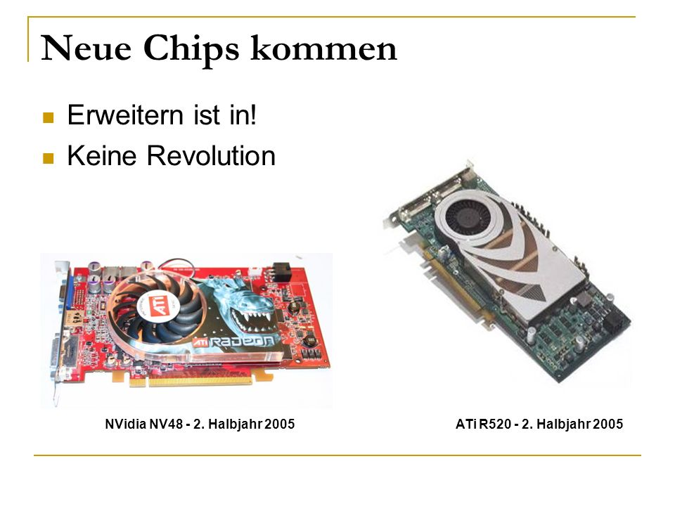 Neue Chips kommen Erweitern ist in! Keine Revolution NVidia NV48 - 2. Halbjahr 2005 ATi R520 - 2. Halbjahr 2005