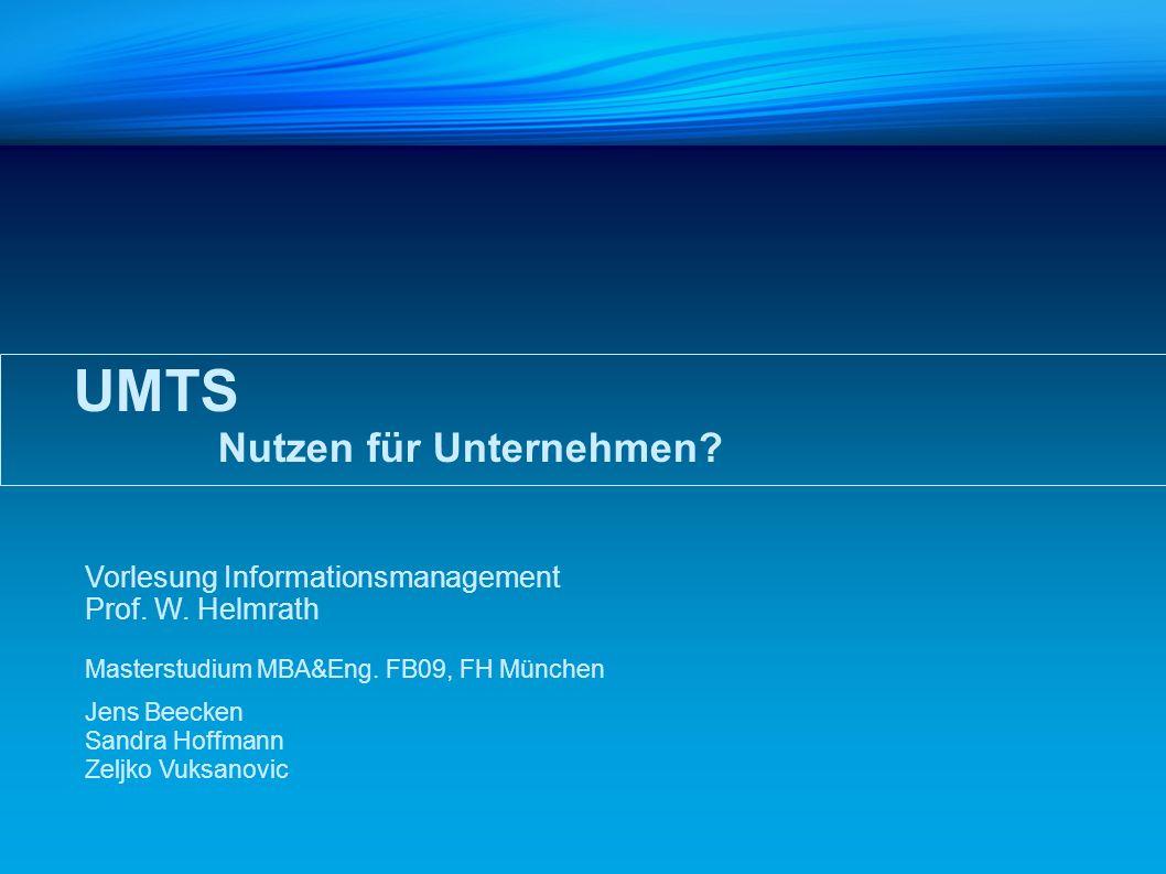 UMTS Nutzen für Unternehmen? Vorlesung Informationsmanagement Prof. W. Helmrath Masterstudium MBA&Eng. FB09, FH München Jens Beecken Sandra Hoffmann Z