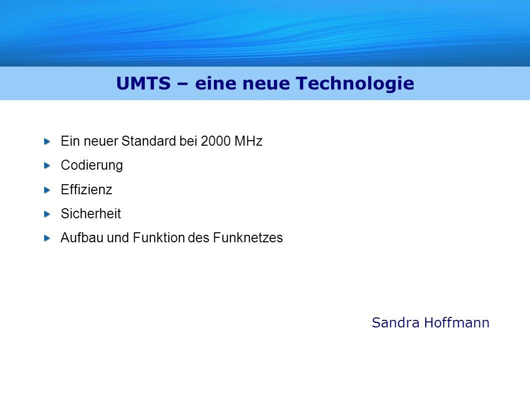 UMTS – eine neue Technologie Ein neuer Standard bei 2000 MHz Codierung Effizienz Sicherheit Aufbau und Funktion des Funknetzes Sandra Hoffmann