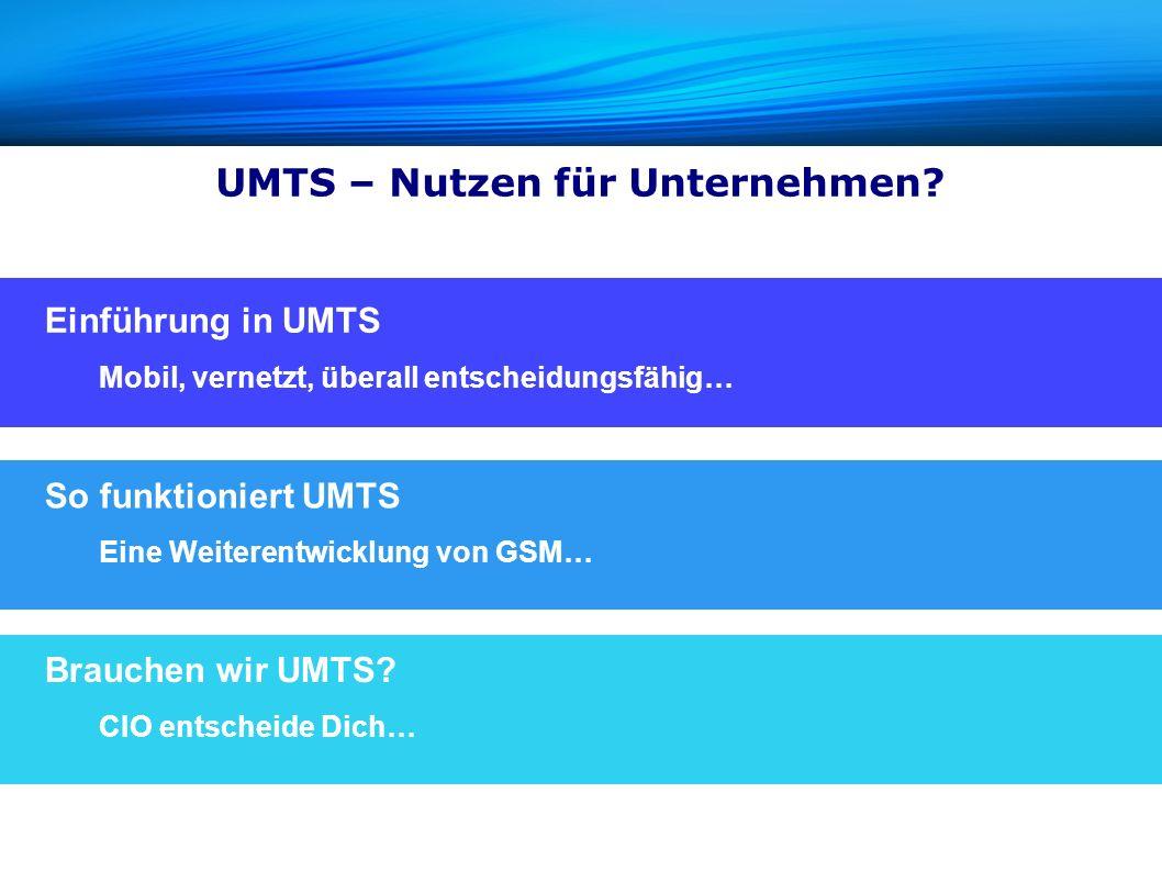 UMTS – Nutzen für Unternehmen? Einführung in UMTS Mobil, vernetzt, überall entscheidungsfähig… So funktioniert UMTS Eine Weiterentwicklung von GSM… Br