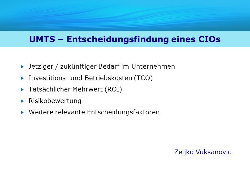 UMTS – Entscheidungsfindung eines CIOs Jetziger / zukünftiger Bedarf im Unternehmen Investitions- und Betriebskosten (TCO) Tatsächlicher Mehrwert (ROI