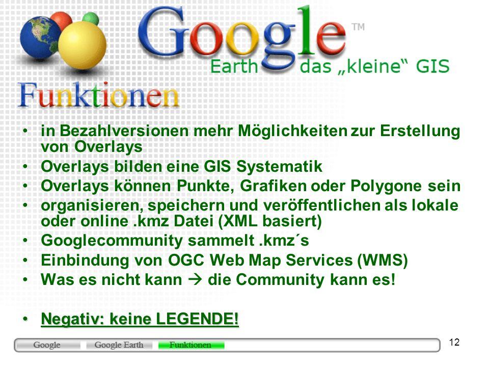 12 in Bezahlversionen mehr Möglichkeiten zur Erstellung von Overlays Overlays bilden eine GIS Systematik Overlays können Punkte, Grafiken oder Polygone sein organisieren, speichern und veröffentlichen als lokale oder online.kmz Datei (XML basiert) Googlecommunity sammelt.kmz´s Einbindung von OGC Web Map Services (WMS) Was es nicht kann die Community kann es.