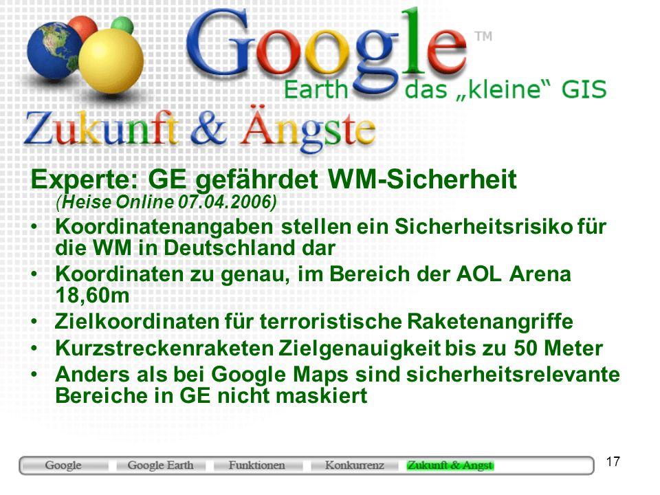 17 Experte: GE gefährdet WM-Sicherheit (Heise Online 07.04.2006) Koordinatenangaben stellen ein Sicherheitsrisiko für die WM in Deutschland dar Koordinaten zu genau, im Bereich der AOL Arena 18,60m Zielkoordinaten für terroristische Raketenangriffe Kurzstreckenraketen Zielgenauigkeit bis zu 50 Meter Anders als bei Google Maps sind sicherheitsrelevante Bereiche in GE nicht maskiert