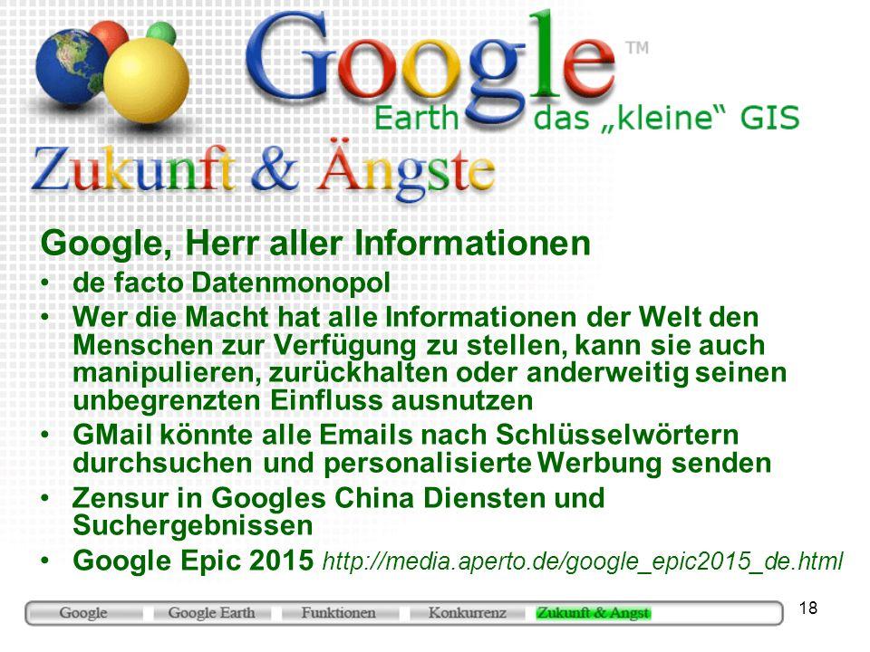 18 Google, Herr aller Informationen de facto Datenmonopol Wer die Macht hat alle Informationen der Welt den Menschen zur Verfügung zu stellen, kann si