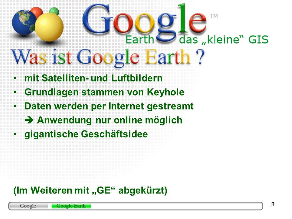 8 mit Satelliten- und Luftbildern Grundlagen stammen von Keyhole Daten werden per Internet gestreamt Anwendung nur online möglich gigantische Geschäftsidee (Im Weiteren mit GE abgekürzt)