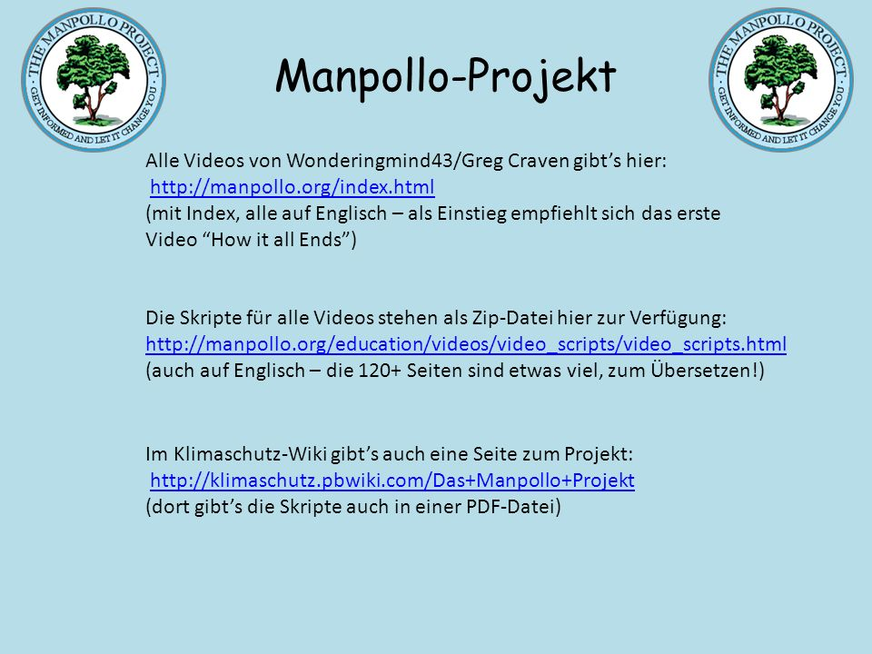 Alle Videos von Wonderingmind43/Greg Craven gibts hier: http://manpollo.org/index.html (mit Index, alle auf Englisch – als Einstieg empfiehlt sich das erste Video How it all Ends)http://manpollo.org/index.html Die Skripte für alle Videos stehen als Zip-Datei hier zur Verfügung: http://manpollo.org/education/videos/video_scripts/video_scripts.html http://manpollo.org/education/videos/video_scripts/video_scripts.html (auch auf Englisch – die 120+ Seiten sind etwas viel, zum Übersetzen!) Im Klimaschutz-Wiki gibts auch eine Seite zum Projekt: http://klimaschutz.pbwiki.com/Das+Manpollo+Projekt (dort gibts die Skripte auch in einer PDF-Datei)http://klimaschutz.pbwiki.com/Das+Manpollo+Projekt Manpollo-Projekt