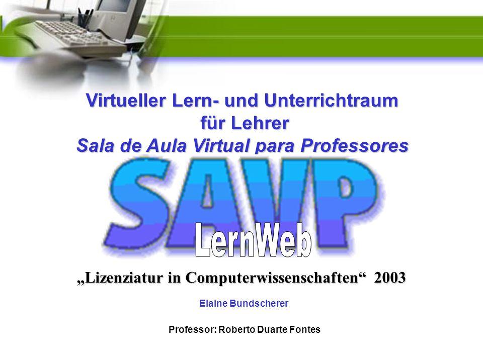 Elaine Bundscherer Lizenziatur in Computerwissenschaften 2003 Professor: Roberto Duarte Fontes Virtueller Lern- und Unterrichtraum für Lehrer für Lehrer Sala de Aula Virtual para Professores
